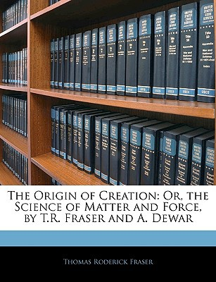The Origin of Creation: Or, the Science of Matter and Force, by T.R. Fraser and A. Dewar written by Thomas Roderick Fraser