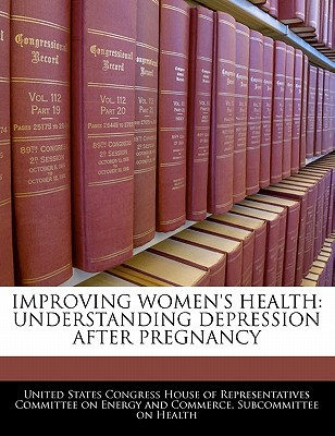 Improving Women's Health: Understanding Depression After Pregnancy written by United States Congress House of Represen
