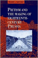 Pietism and the Making of Eighteenth-Century Prussia book written by Richard L. Gawthrop