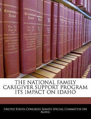 The National Family Caregiver Support Program Its Impact on Idaho written by United States Congress Senate Special Co