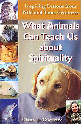 What Animals Can Teach Us about Spirituality: Inspiring Lessons From Wild And Tame Creatures book written by Diana L. Guerrero