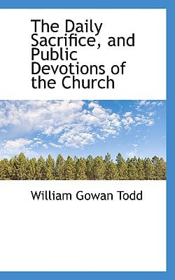 The Daily Sacrifice, and Public Devotions of the Church written by Todd, William Gowan