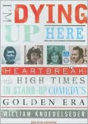 I'm Dying Up Here: Heartbreak and High Times in Stand-up Comedy's Golden Era book written by William Knoedelseder