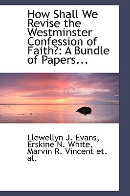 How Shall We Revise the Westminster Confession of Faith?: A Bundle of Papers... written by J. Evans, Erskine N. White Marvin R. VI