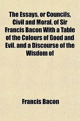 The Essays, or Councils, Civil and Moral, of Sir Francis Bacon with a Table of the Colours of Good and Evil. and a Discourse of the Wisdom of written by Bacon, Francis
