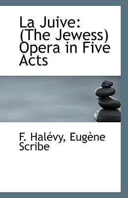 La Juive: The Jewess Opera in Five Acts book written by Halvy, Eugne Scribe F. , Hal Vy, Eug Ne Scribe F.