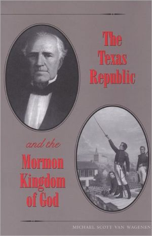 The Texas Republic and the Mormon Kingdom of God book written by Michael Scott Van Wagenen