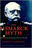 Bismarck Myth: Weimar Germany and the Legacy of the Iron Chancellor book written by Robert Gerwarth