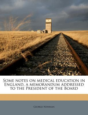 Some Notes on Medical Education in England, a Memorandum Addressed to the President of the Board book written by Newman, George