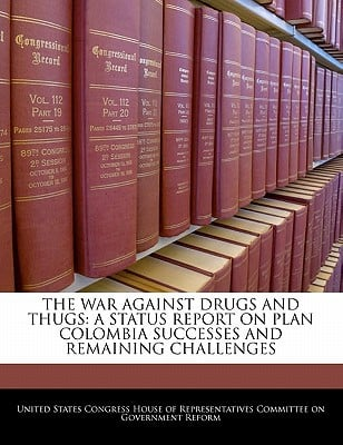 The War Against Drugs and Thugs: A Status Report on Plan Colombia Successes and Remaining Challenges written by United States Congress House of Represen