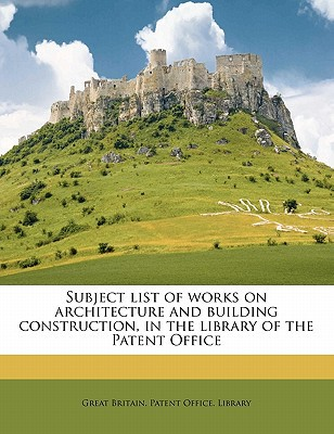 Subject List of Works on Architecture and Building Construction, in the Library of the Patent Office book written by Great Britain Patent Office Library