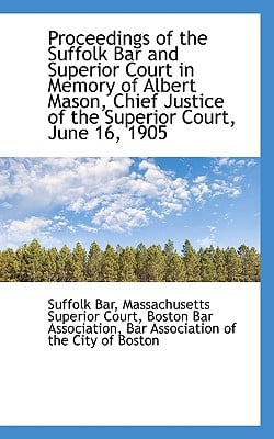 Proceedings of the Suffolk Bar and Superior Court in Memory of Albert Mason, Chief Justice of the Su book written by Bar, Massachusetts Superior Court Bosto