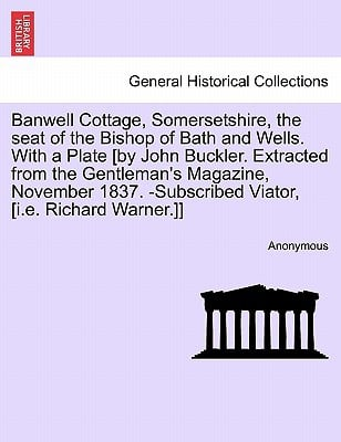 Banwell Cottage, Somersetshire, the Seat of the Bishop of Bath and Wells. with a Plate [By John Buckler. Extracted from the Gentleman's Magazine, Nove book written by Anonymous