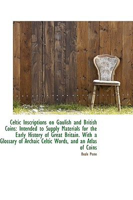Celtic Inscriptions on Gaulish and British Coins: Intended to Supply Materials for the Early... written by Beale Poste