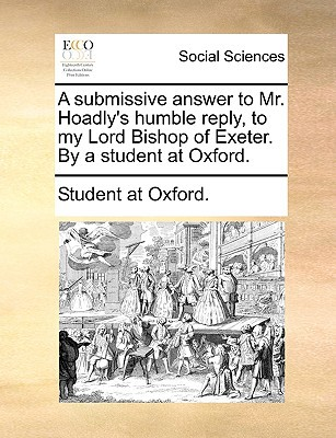 A Submissive Answer to Mr. Hoadly's Humble Reply, to My Lord Bishop of Exeter. by a Student at Oxford. written by Student at Oxford, At Oxford