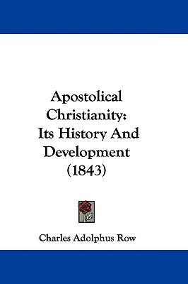 Apostolical Christianity: Its History And Development (1843) written by Charles Adolphus Row