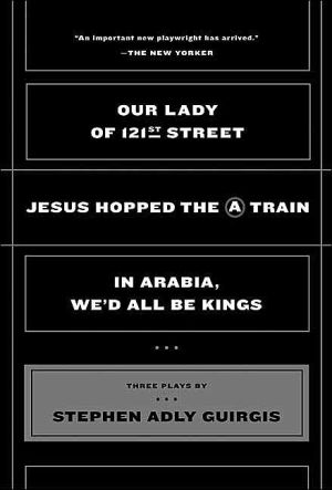 Our Lady of 121st Street: Jesus Hopped the A Train and In Arabia, We'll All Be Kings book written by Stephen Adly Guirgis