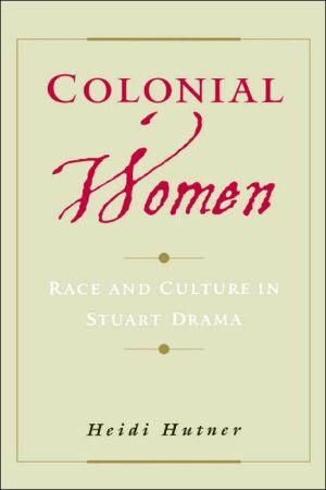 Colonial Women: Race and Culture in Stuart Drama book written by Heidi Hutner