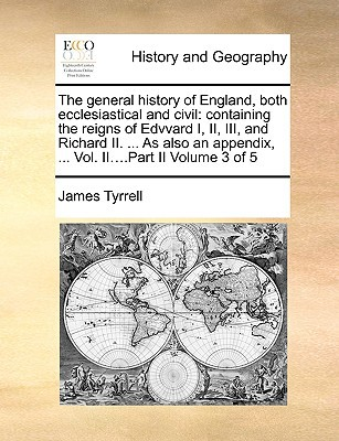 The General History of England, Both Ecclesiastical and Civil: Containing the Reigns of Edvvard I, II, III, and Richard II. ... as Also an Appendix, . book written by James Tyrrell , Tyrrell, James