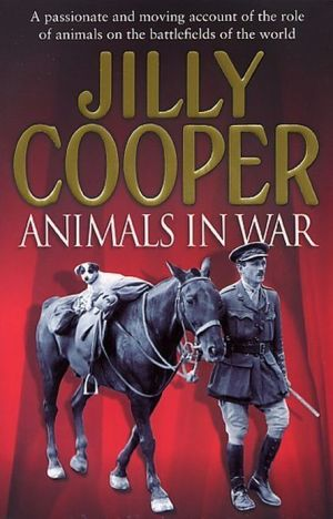 Animals In War: Valiant Horses, Courageous Dogs, and Other Unsung Animal Heroes written by Jilly Cooper
