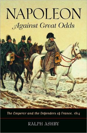 Napoleon Against Great Odds: The Emperor and the Defenders of France, 1814 book written by Ralph Ashby