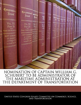 Nomination of Captain William G. Schubert to Be Administrator of the Maritime Administration at the Department of Transportation written by United States Congress Senate Committee