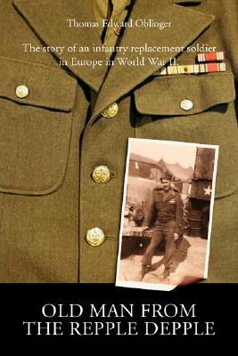 Old Man from the Repple Depple: The Story of an Infantry Replacement Soldier in Europe in World War II book written by Thomas Edward Oblinger