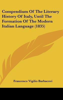 Compendium Of The Literary History Of Italy, Until The Formation Of The Modern Italian Langu... written by Francesco Vigilio Barbacovi
