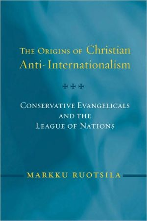 Origins of Christian Anti-Internationalism: Conservative Evangelicals and the League of Nations book written by Markku Ruotsila