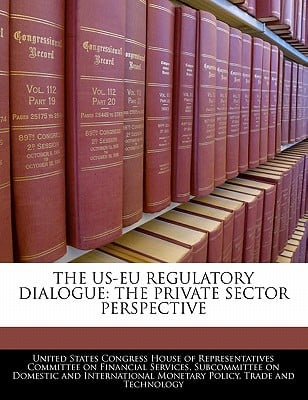 The Us-Eu Regulatory Dialogue: The Private Sector Perspective written by United States Congress House of Represen