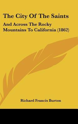 The City of the Saints: And Across the Rocky Mountains to California (1862) written by Burton, Richard Francis