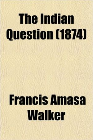 The Indian Question (1874) book written by Walker, Francis Amasa