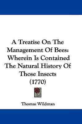 A Treatise On The Management Of Bees: Wherein Is Contained The Natural History Of Those Inse... written by Thomas Wildman