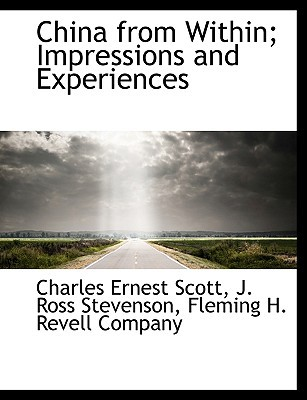China from Within; Impressions and Experiences book written by Scott, Charles Ernest , Stevenson, J. Ross , Fleming H. Revell Company, H. Revell Company