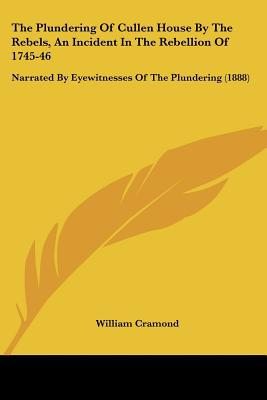 The Plundering of Cullen House by the Rebels, an Incident in the Rebellion of 1745-46: Narrated by Eyewitnesses of the Plundering (1888) written by Cramond, William