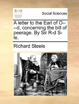 A Letter to the Earl of O----D, Concerning the Bill of Peerage. by Sir R-D S-Le. written by Steele, Richard