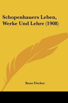 Schopenhauers Leben, Werke Und Lehre (1908) written by Fischer, Kuno