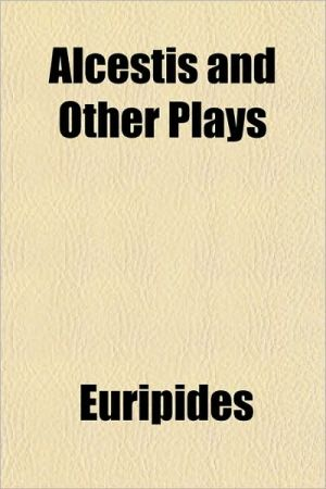 Alcestis and Other Plays book written by Euripides