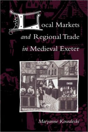 Local Markets and Regional Trade in Medieval Exeter book written by Maryanne Kowaleski