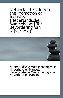 Netherland Society for the Promotion of Industry: Nederlandsche Maatschappij Ter Bevordering Van Ni book written by Maatschappij Voor Nijverheid En Handel, Voor Nijverheid En H , Maatschappij Voor Nijverheid En Handel