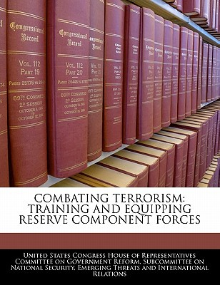 Combating Terrorism: Training and Equipping Reserve Component Forces written by United States Congress House of Represen