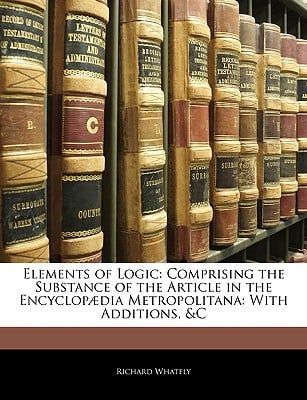 Elements of Logic: Comprising the Substance of the Article in the Encyclop]dia Metropolitana: With Additions, &C book written by Whately, Richard