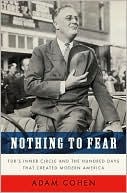 Nothing to Fear: FDR's Inner Circle and the Hundred Days That Created Modern America book written by Adam Cohen