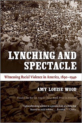 Lynching and Spectacle: Witnessing Racial Violence in America, 1890-1940 book written by Amy Louise Wood