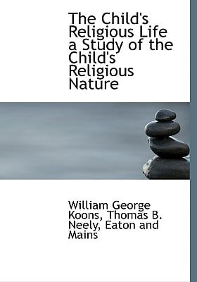 The Child's Religious Life a Study of the Child's Religious Nature book written by Koons, William George , Neely, Thomas B. , Eaton and Mains, And Mains