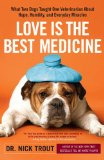Love is the Best Medicine: What Two Dogs Taught One Veterinarian about Hope, Humility, and Everyday Miracles book written by Nick Trout