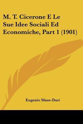 M. T. Cicerone E Le Sue Idee Sociali Ed Economiche, Part 1 (1901) written by Mase-Dari, Eugenio