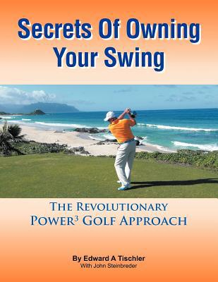 Secrets of Owning Your Swing written by Edward A. Tischler