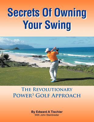 Secrets of Owning Your Swing written by Edward A. Tischler