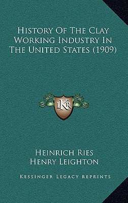 History of the Clay Working Industry in the United States (1909) book written by Ries, Heinrich , Leighton, Henry